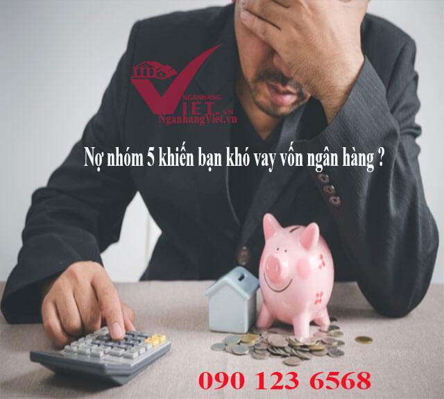 Bị nợ xấu nhóm 5 làm bạn khó vay ngân hàng